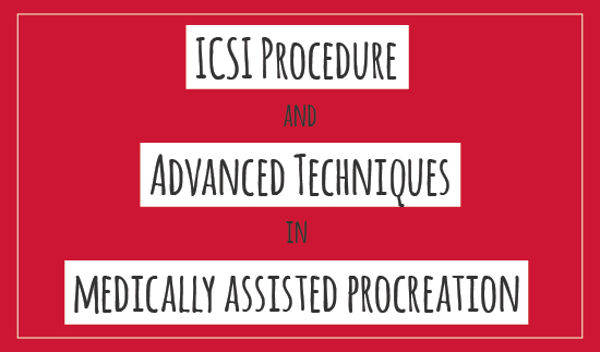 ICSI PROCEDURE AND ADVANCED TECHNIQUES IN MEDICALLY ASSISTED PROCREATION